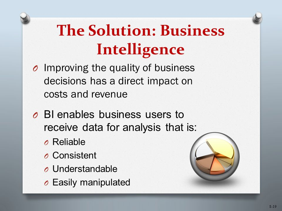 8-19 The Solution: Business Intelligence O Improving the quality of business decisions has a direct impact on costs and revenue O BI enables business