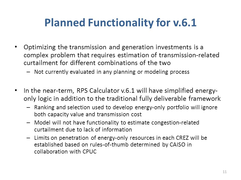 Planned Functionality for v.6.1 Optimizing the transmission and generation investments is a complex problem that requires estimation of transmission-related curtailment for different combinations of the two – Not currently evaluated in any planning or modeling process In the near-term, RPS Calculator v.6.1 will have simplified energy- only logic in addition to the traditional fully deliverable framework – Ranking and selection used to develop energy-only portfolio will ignore both capacity value and transmission cost – Model will not have functionality to estimate congestion-related curtailment due to lack of information – Limits on penetration of energy-only resources in each CREZ will be established based on rules-of-thumb determined by CAISO in collaboration with CPUC 11