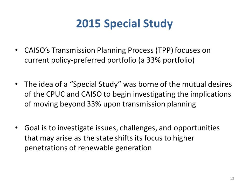 2015 Special Study CAISO's Transmission Planning Process (TPP) focuses on current policy-preferred portfolio (a 33% portfolio) The idea of a Special Study was borne of the mutual desires of the CPUC and CAISO to begin investigating the implications of moving beyond 33% upon transmission planning Goal is to investigate issues, challenges, and opportunities that may arise as the state shifts its focus to higher penetrations of renewable generation 13