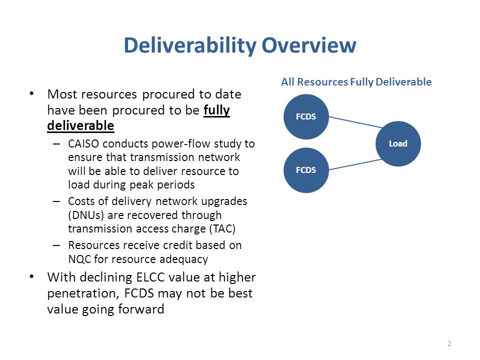 Deliverability Overview Most resources procured to date have been procured to be fully deliverable – CAISO conducts power-flow study to ensure that transmission network will be able to deliver resource to load during peak periods – Costs of delivery network upgrades (DNUs) are recovered through transmission access charge (TAC) – Resources receive credit based on NQC for resource adequacy With declining ELCC value at higher penetration, FCDS may not be best value going forward FCDS Load All Resources Fully Deliverable 2