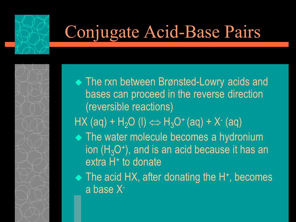 Conjugate Acid-Base Pairs  The rxn between Brønsted-Lowry acids and bases can proceed in the reverse direction (reversible reactions) HX (aq) + H 2 O (l)  H 3 O + (aq) + X - (aq)  The water molecule becomes a hydronium ion (H 3 O + ), and is an acid because it has an extra H + to donate  The acid HX, after donating the H +, becomes a base X -