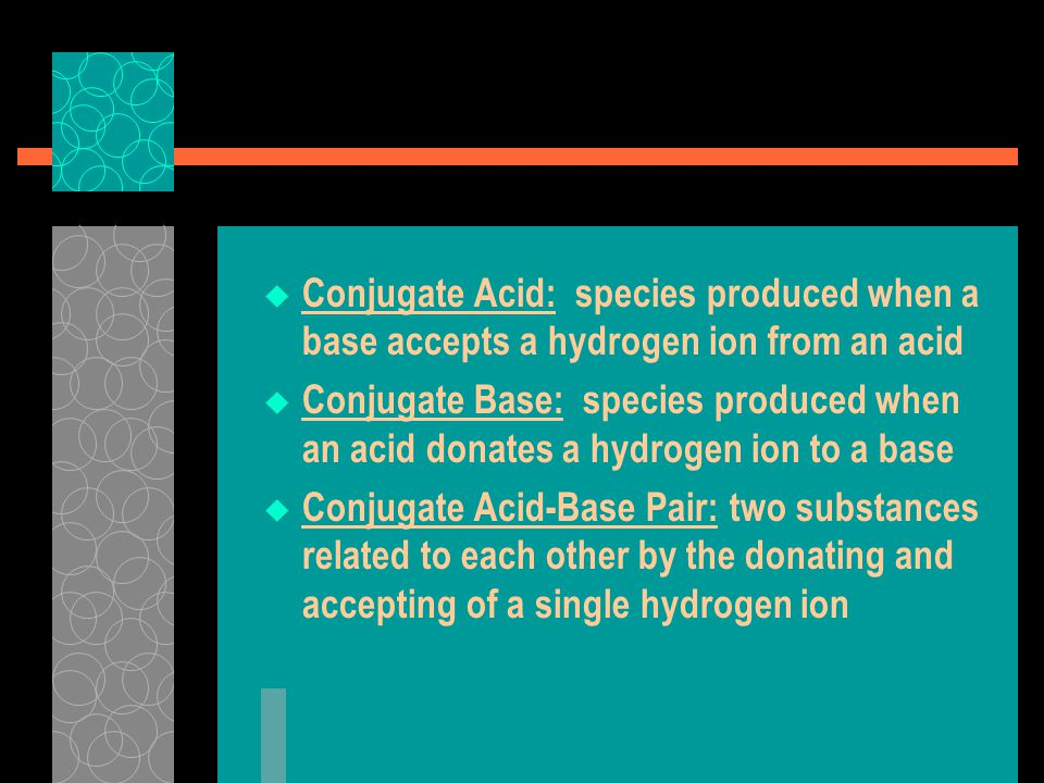  Conjugate Acid: species produced when a base accepts a hydrogen ion from an acid  Conjugate Base: species produced when an acid donates a hydrogen ion to a base  Conjugate Acid-Base Pair: two substances related to each other by the donating and accepting of a single hydrogen ion