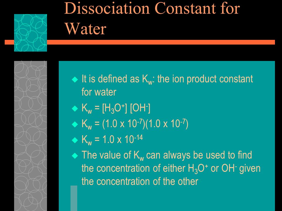 Dissociation Constant for Water  It is defined as K w : the ion product constant for water  K w = [H 3 O + ] [OH - ]  K w = (1.0 x )(1.0 x )  K w = 1.0 x  The value of K w can always be used to find the concentration of either H 3 O + or OH - given the concentration of the other