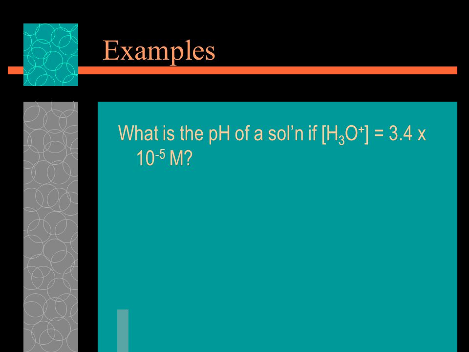 Examples What is the pH of a sol'n if [H 3 O + ] = 3.4 x M