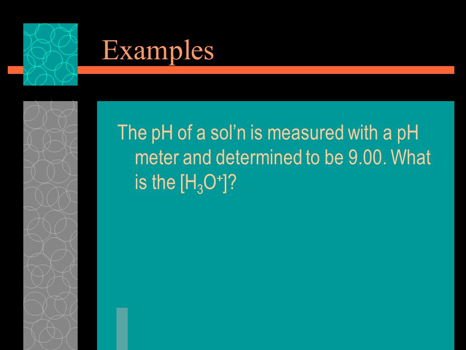 Examples The pH of a sol'n is measured with a pH meter and determined to be 9.00.
