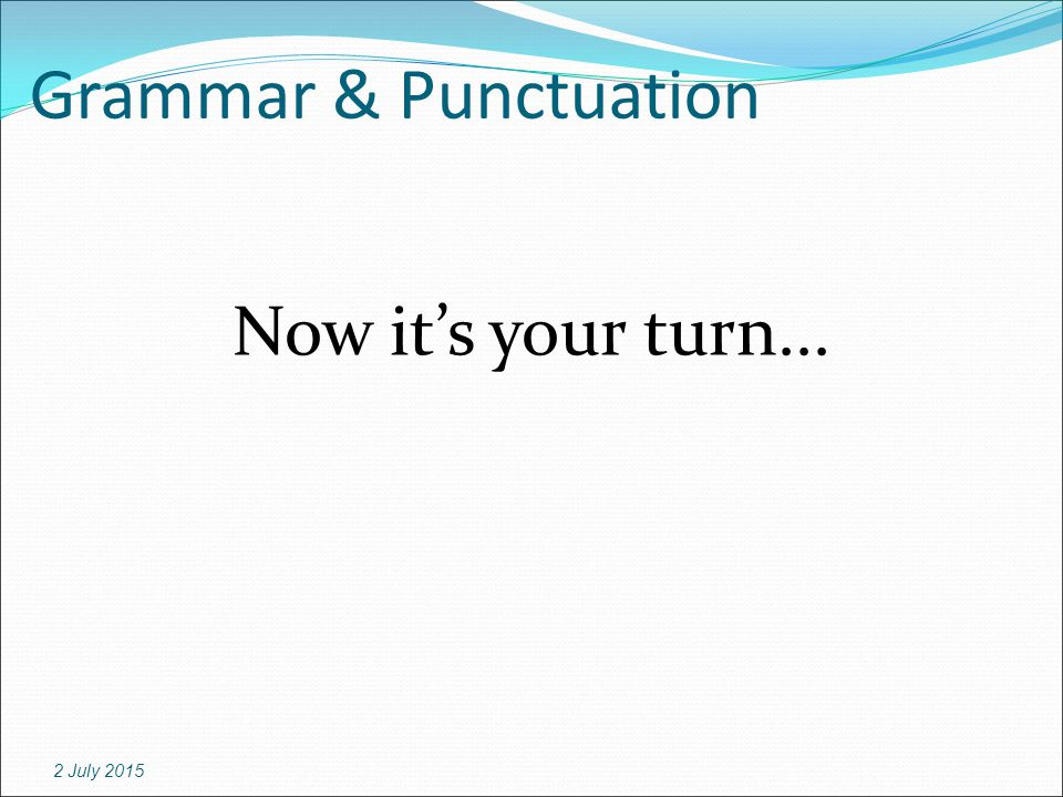 Grammar & Punctuation Now it's your turn... 2 July 2015