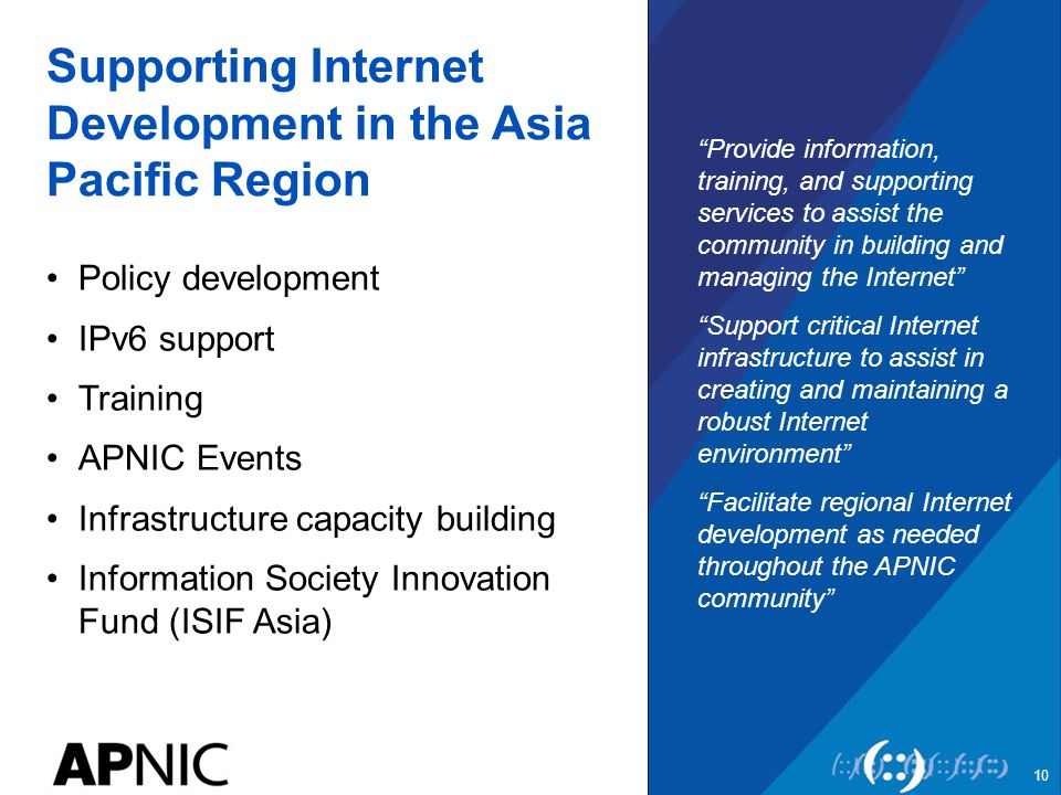 Supporting Internet Development in the Asia Pacific Region Policy development IPv6 support Training APNIC Events Infrastructure capacity building Information Society Innovation Fund (ISIF Asia) Provide information, training, and supporting services to assist the community in building and managing the Internet Support critical Internet infrastructure to assist in creating and maintaining a robust Internet environment Facilitate regional Internet development as needed throughout the APNIC community 10