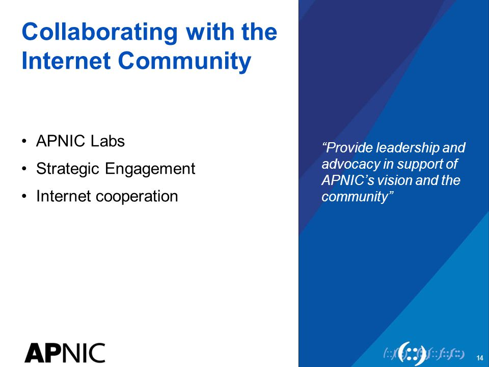 Collaborating with the Internet Community APNIC Labs Strategic Engagement Internet cooperation Provide leadership and advocacy in support of APNIC's vision and the community 14