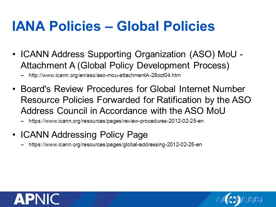 IANA Policies – Global Policies ICANN Address Supporting Organization (ASO) MoU - Attachment A (Global Policy Development Process) –  Board s Review Procedures for Global Internet Number Resource Policies Forwarded for Ratification by the ASO Address Council in Accordance with the ASO MoU –  ICANN Addressing Policy Page –