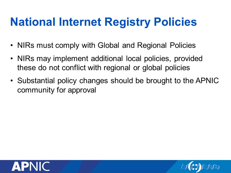 National Internet Registry Policies NIRs must comply with Global and Regional Policies NIRs may implement additional local policies, provided these do not conflict with regional or global policies Substantial policy changes should be brought to the APNIC community for approval