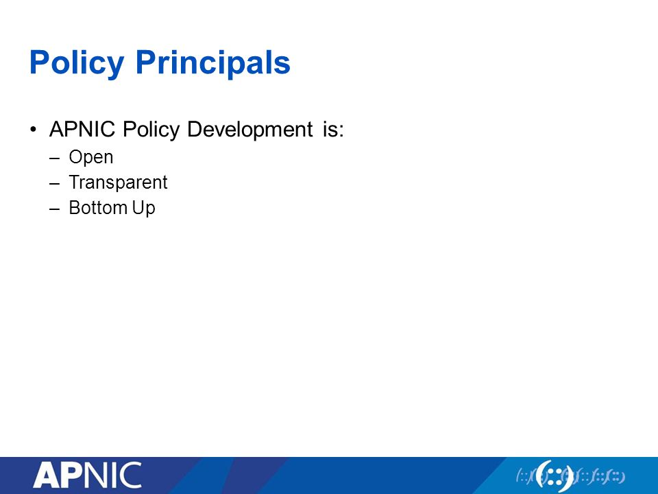 Policy Principals APNIC Policy Development is: –Open –Transparent –Bottom Up