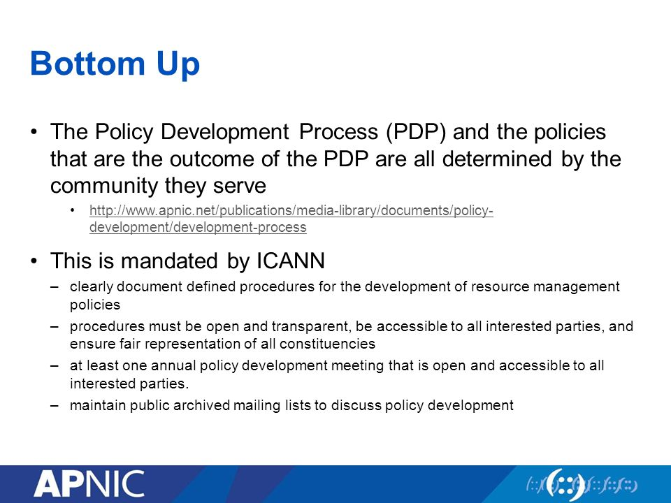 Bottom Up The Policy Development Process (PDP) and the policies that are the outcome of the PDP are all determined by the community they serve   development/development-processhttp://  development/development-process This is mandated by ICANN –clearly document defined procedures for the development of resource management policies –procedures must be open and transparent, be accessible to all interested parties, and ensure fair representation of all constituencies –at least one annual policy development meeting that is open and accessible to all interested parties.
