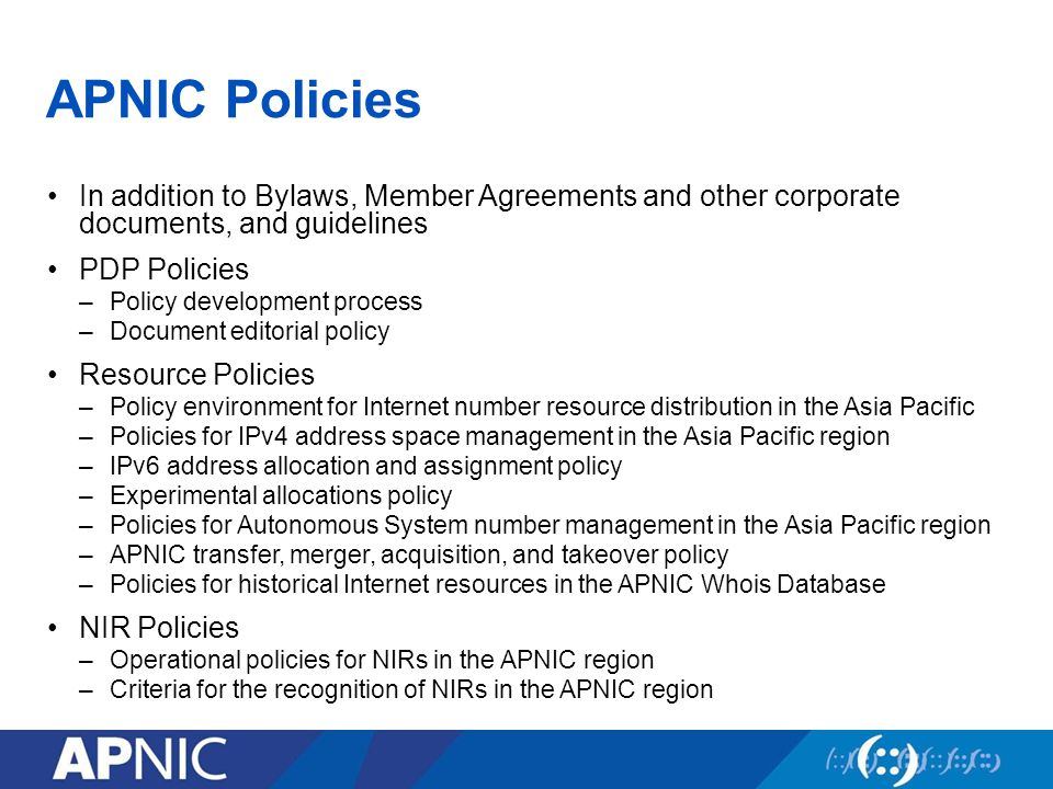 APNIC Policies In addition to Bylaws, Member Agreements and other corporate documents, and guidelines PDP Policies –Policy development process –Document editorial policy Resource Policies –Policy environment for Internet number resource distribution in the Asia Pacific –Policies for IPv4 address space management in the Asia Pacific region –IPv6 address allocation and assignment policy –Experimental allocations policy –Policies for Autonomous System number management in the Asia Pacific region –APNIC transfer, merger, acquisition, and takeover policy –Policies for historical Internet resources in the APNIC Whois Database NIR Policies –Operational policies for NIRs in the APNIC region –Criteria for the recognition of NIRs in the APNIC region