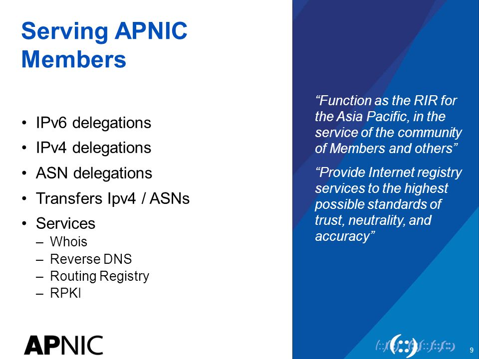 Serving APNIC Members IPv6 delegations IPv4 delegations ASN delegations Transfers Ipv4 / ASNs Services –Whois –Reverse DNS –Routing Registry –RPKI Function as the RIR for the Asia Pacific, in the service of the community of Members and others Provide Internet registry services to the highest possible standards of trust, neutrality, and accuracy 9