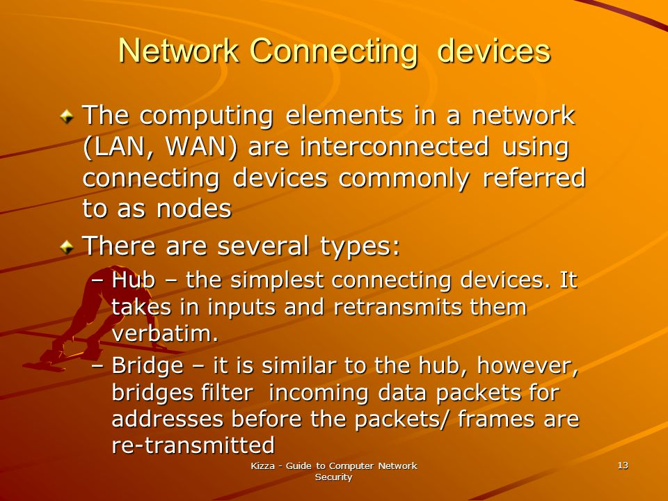 Kizza - Guide to Computer Network Security 13 Network Connecting devices The computing elements in a network (LAN, WAN) are interconnected using connecting devices commonly referred to as nodes There are several types: –Hub – the simplest connecting devices.
