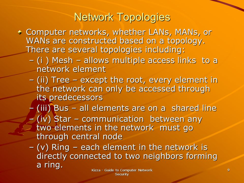 Kizza - Guide to Computer Network Security 9 Network Topologies Computer networks, whether LANs, MANs, or WANs are constructed based on a topology.