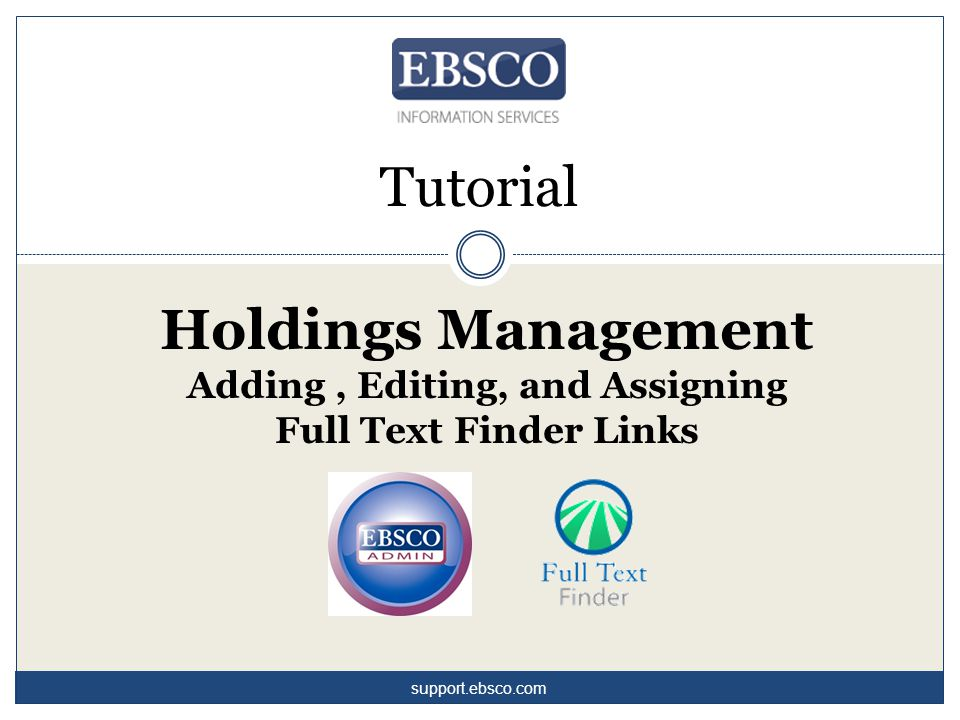 Tutorial Holdings Management Adding, Editing, and Assigning Full Text Finder Links support.ebsco.com