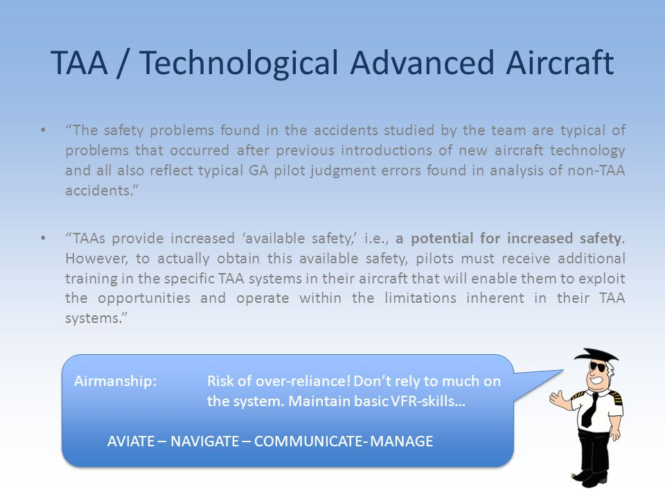 The safety problems found in the accidents studied by the team are typical of problems that occurred after previous introductions of new aircraft technology and all also reflect typical GA pilot judgment errors found in analysis of non-TAA accidents. TAAs provide increased 'available safety,' i.e., a potential for increased safety.