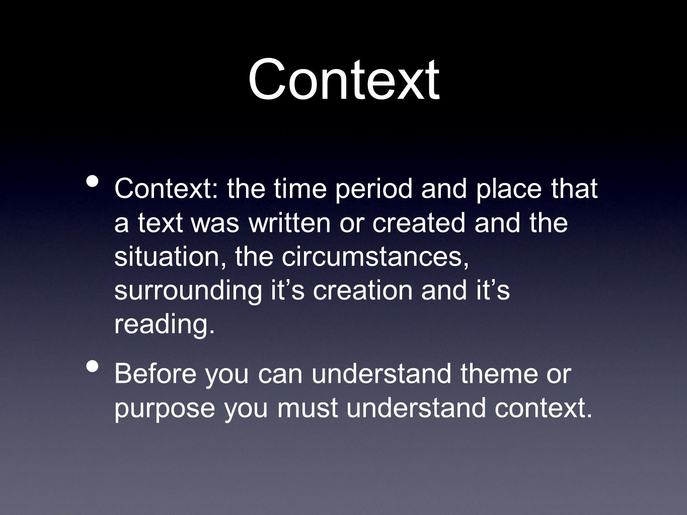 Context Context: the time period and place that a text was written or created and the situation, the circumstances, surrounding it's creation and it's reading.