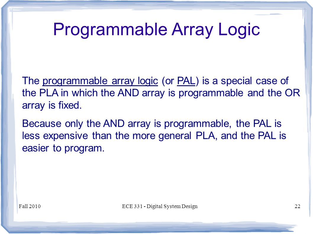 Fall 2010ECE Digital System Design22 The programmable array logic (or PAL) is a special case of the PLA in which the AND array is programmable and the OR array is fixed.