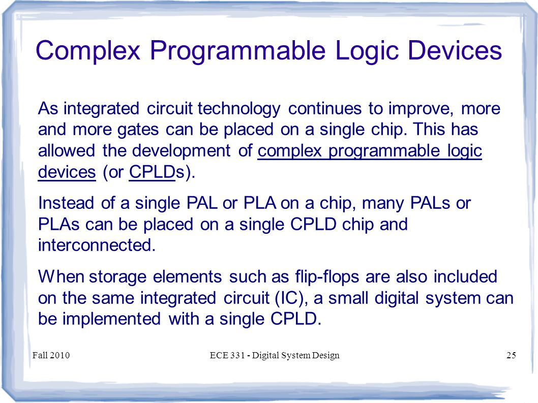 Fall 2010ECE Digital System Design25 As integrated circuit technology continues to improve, more and more gates can be placed on a single chip.