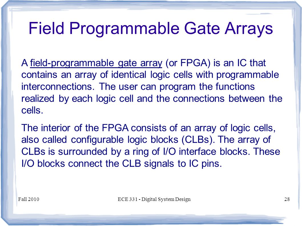Fall 2010ECE Digital System Design28 A field-programmable gate array (or FPGA) is an IC that contains an array of identical logic cells with programmable interconnections.