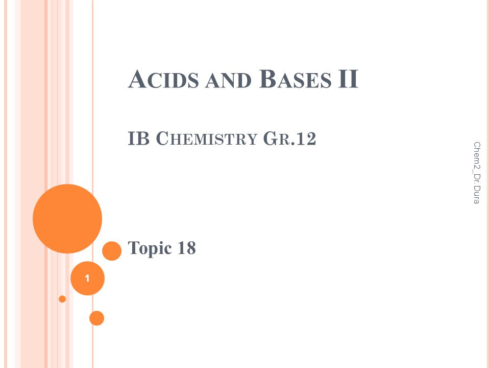 A CIDS AND B ASES II IB C HEMISTRY G R.12 Topic 18 1 Chem2_Dr. Dura