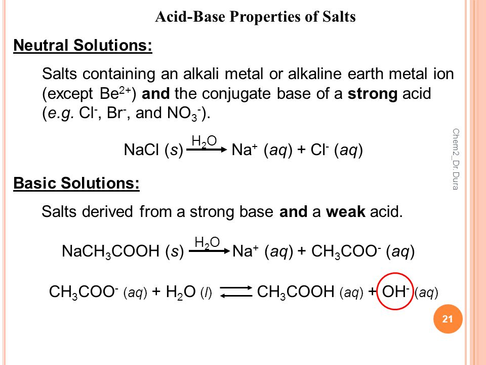 21 Acid-Base Properties of Salts Neutral Solutions: Salts containing an alkali metal or alkaline earth metal ion (except Be 2+ ) and the conjugate base of a strong acid (e.g.