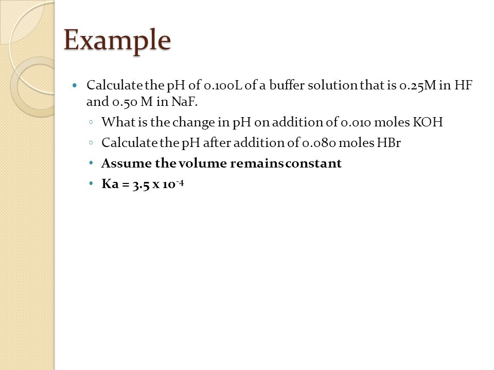 Example Calculate the pH of 0.100L of a buffer solution that is 0.25M in HF and 0.50 M in NaF.