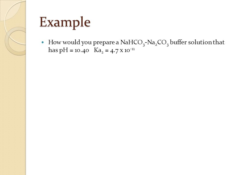 Example How would you prepare a NaHCO 3 -Na 2 CO 3 buffer solution that has pH = Ka 2 = 4.7 x
