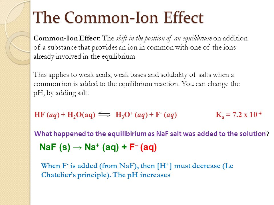 The Common-Ion Effect Common-Ion Effect: The shift in the position of an equilibrium on addition of a substance that provides an ion in common with one of the ions already involved in the equilibrium This applies to weak acids, weak bases and solubility of salts when a common ion is added to the equilibrium reaction.