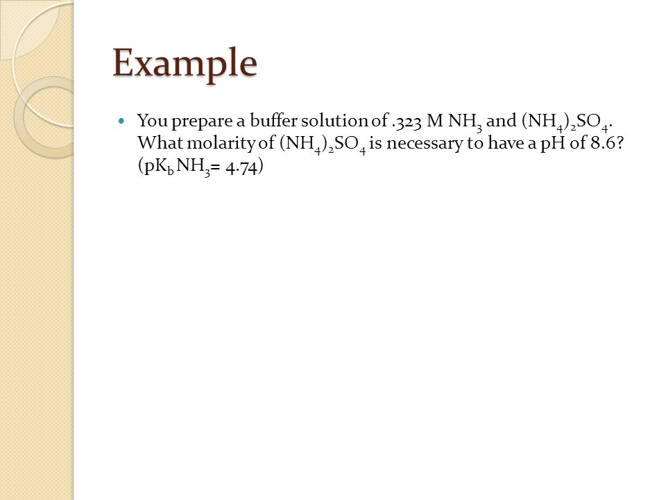 Example You prepare a buffer solution of.323 M NH 3 and (NH 4 ) 2 SO 4.