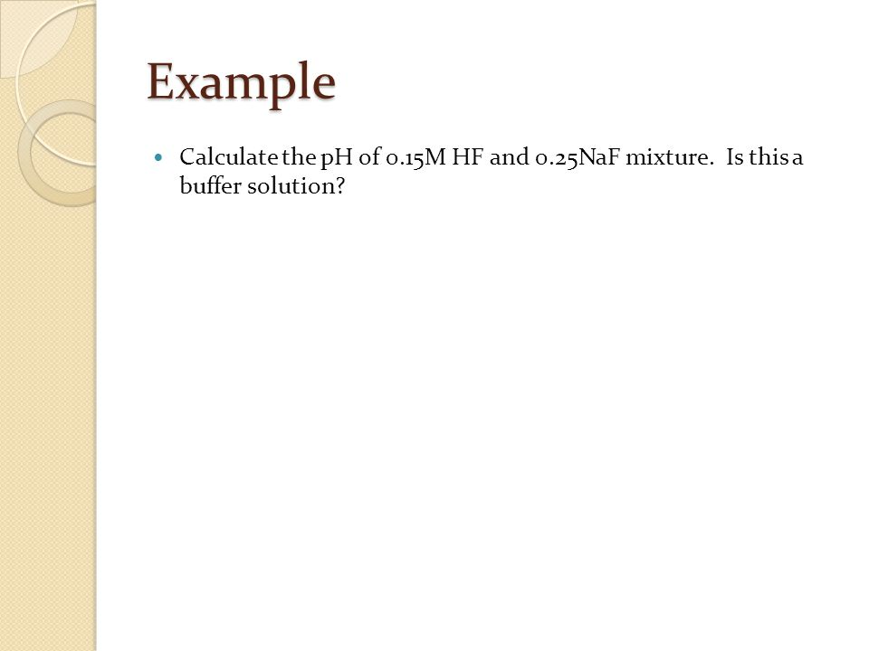 Example Calculate the pH of 0.15M HF and 0.25NaF mixture. Is this a buffer solution