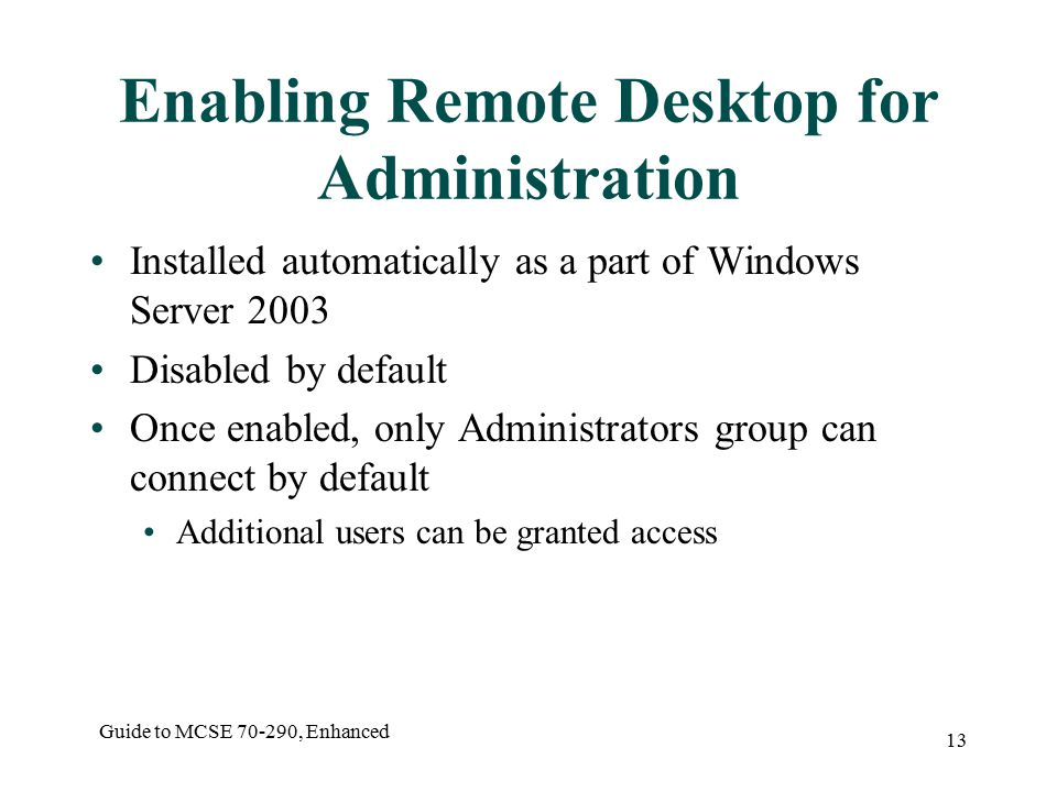 Guide to MCSE , Enhanced 13 Enabling Remote Desktop for Administration Installed automatically as a part of Windows Server 2003 Disabled by default Once enabled, only Administrators group can connect by default Additional users can be granted access