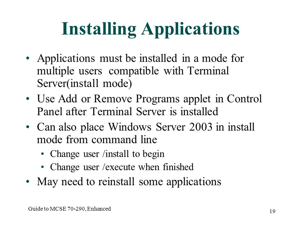 Guide to MCSE , Enhanced 19 Installing Applications Applications must be installed in a mode for multiple users compatible with Terminal Server(install mode) Use Add or Remove Programs applet in Control Panel after Terminal Server is installed Can also place Windows Server 2003 in install mode from command line Change user /install to begin Change user /execute when finished May need to reinstall some applications