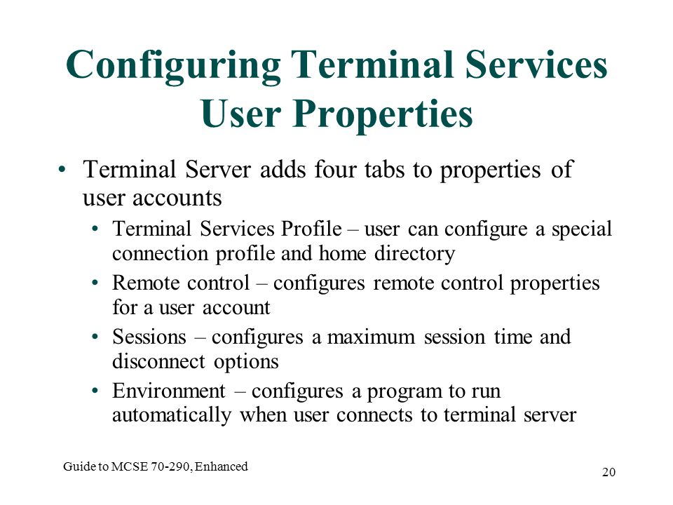 Guide to MCSE , Enhanced 20 Configuring Terminal Services User Properties Terminal Server adds four tabs to properties of user accounts Terminal Services Profile – user can configure a special connection profile and home directory Remote control – configures remote control properties for a user account Sessions – configures a maximum session time and disconnect options Environment – configures a program to run automatically when user connects to terminal server