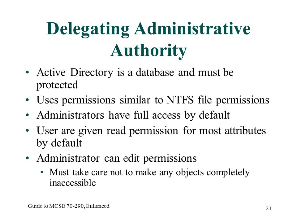 Guide to MCSE , Enhanced 21 Delegating Administrative Authority Active Directory is a database and must be protected Uses permissions similar to NTFS file permissions Administrators have full access by default User are given read permission for most attributes by default Administrator can edit permissions Must take care not to make any objects completely inaccessible