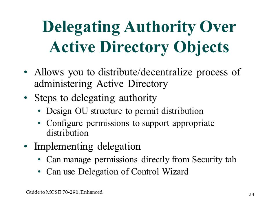 Guide to MCSE , Enhanced 24 Delegating Authority Over Active Directory Objects Allows you to distribute/decentralize process of administering Active Directory Steps to delegating authority Design OU structure to permit distribution Configure permissions to support appropriate distribution Implementing delegation Can manage permissions directly from Security tab Can use Delegation of Control Wizard