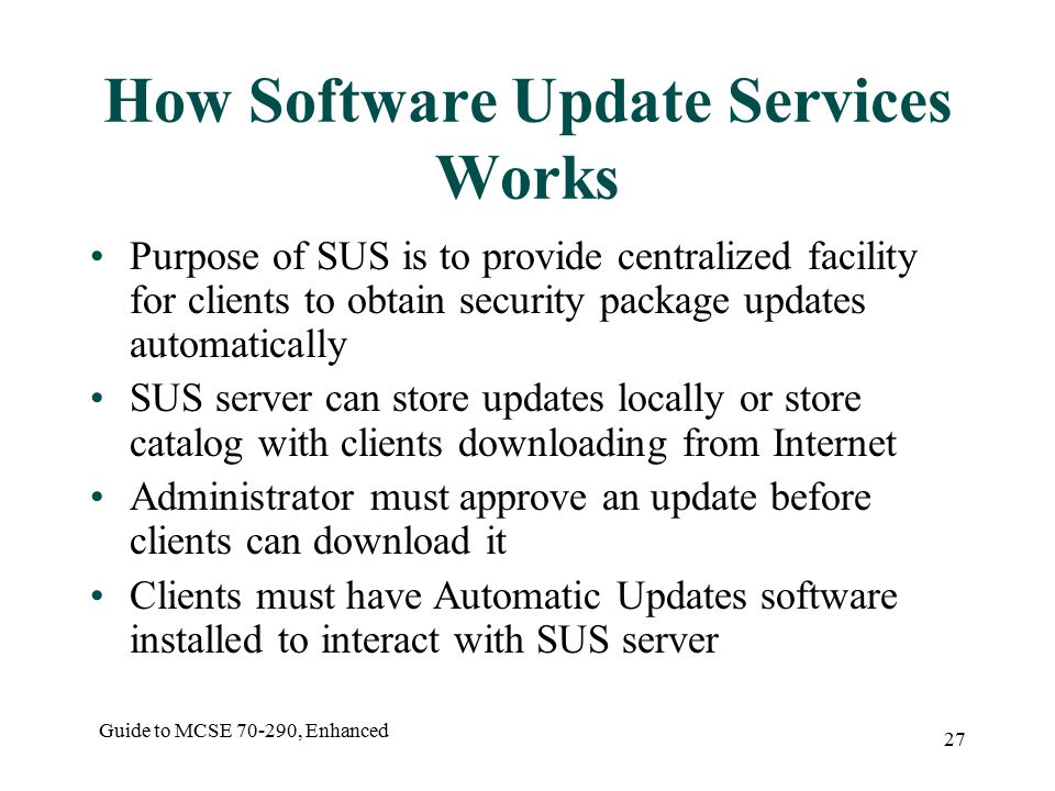 Guide to MCSE , Enhanced 27 How Software Update Services Works Purpose of SUS is to provide centralized facility for clients to obtain security package updates automatically SUS server can store updates locally or store catalog with clients downloading from Internet Administrator must approve an update before clients can download it Clients must have Automatic Updates software installed to interact with SUS server
