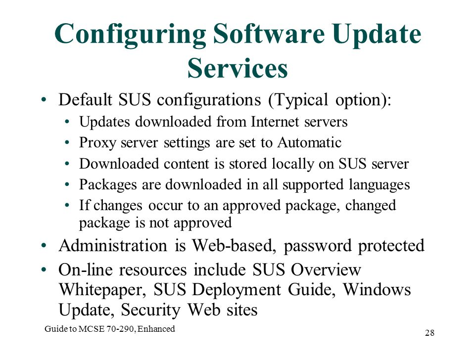 Guide to MCSE , Enhanced 28 Configuring Software Update Services Default SUS configurations (Typical option): Updates downloaded from Internet servers Proxy server settings are set to Automatic Downloaded content is stored locally on SUS server Packages are downloaded in all supported languages If changes occur to an approved package, changed package is not approved Administration is Web-based, password protected On-line resources include SUS Overview Whitepaper, SUS Deployment Guide, Windows Update, Security Web sites