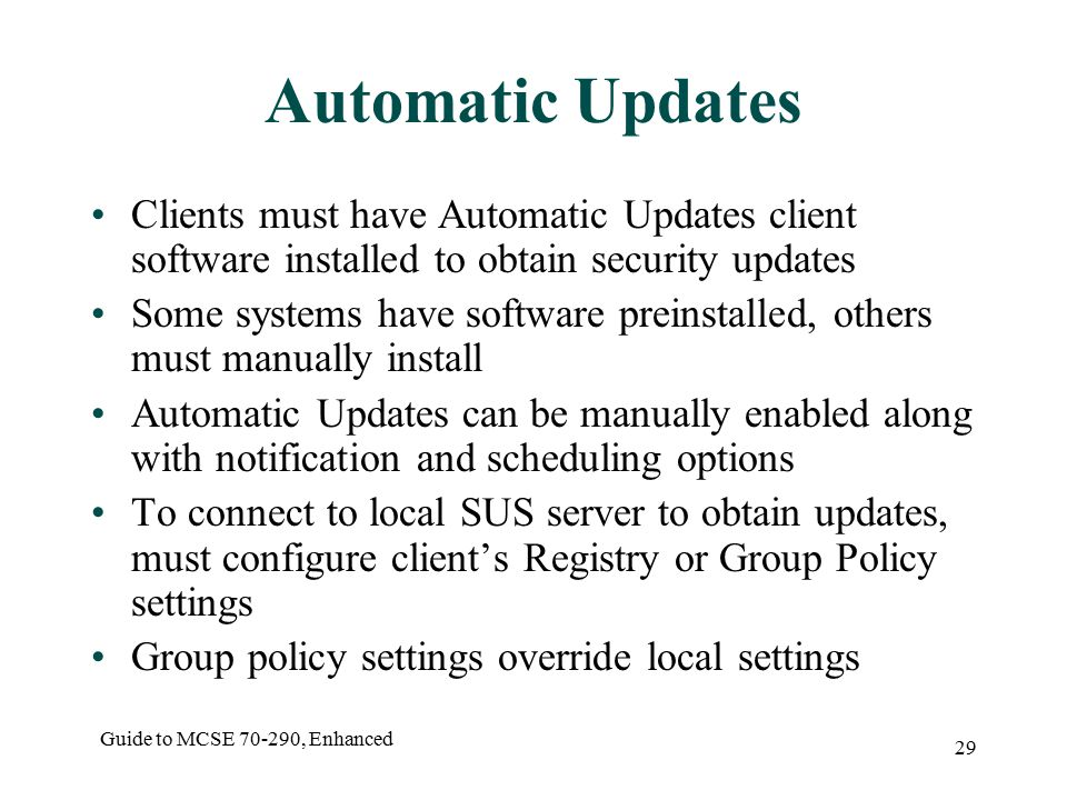 Guide to MCSE , Enhanced 29 Automatic Updates Clients must have Automatic Updates client software installed to obtain security updates Some systems have software preinstalled, others must manually install Automatic Updates can be manually enabled along with notification and scheduling options To connect to local SUS server to obtain updates, must configure client's Registry or Group Policy settings Group policy settings override local settings