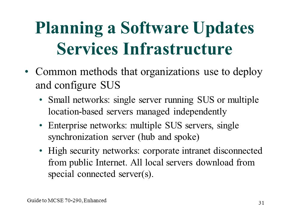 Guide to MCSE , Enhanced 31 Planning a Software Updates Services Infrastructure Common methods that organizations use to deploy and configure SUS Small networks: single server running SUS or multiple location-based servers managed independently Enterprise networks: multiple SUS servers, single synchronization server (hub and spoke) High security networks: corporate intranet disconnected from public Internet.