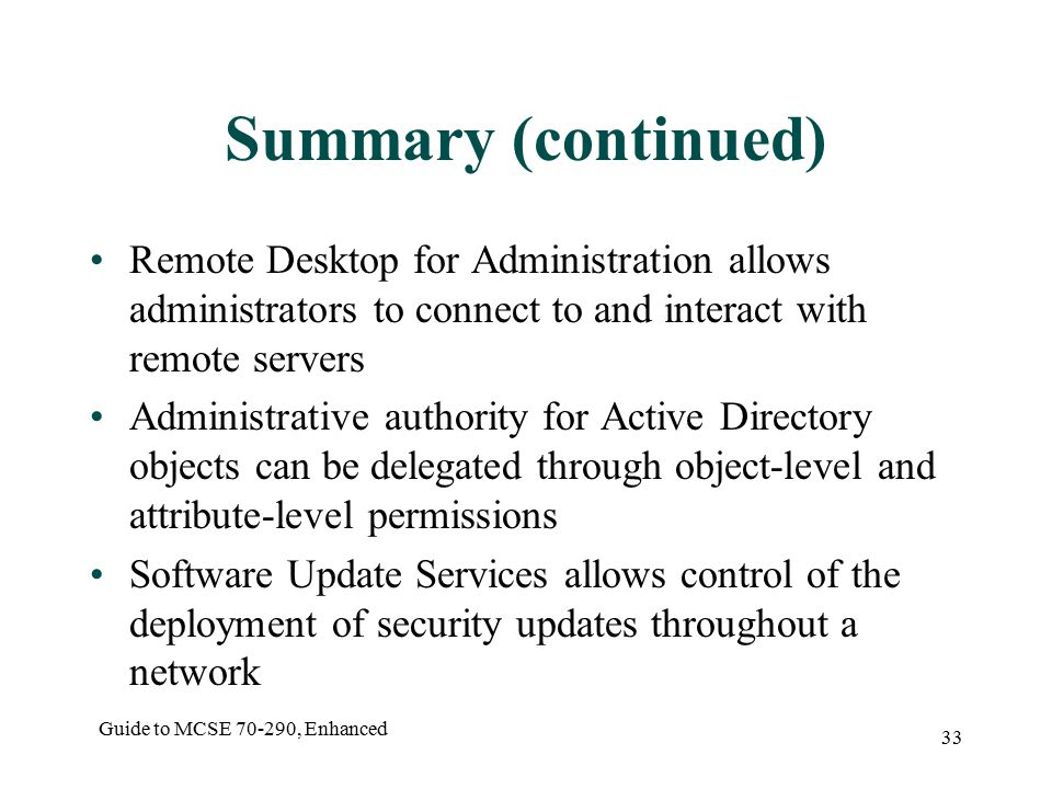 Guide to MCSE , Enhanced 33 Summary (continued) Remote Desktop for Administration allows administrators to connect to and interact with remote servers Administrative authority for Active Directory objects can be delegated through object-level and attribute-level permissions Software Update Services allows control of the deployment of security updates throughout a network