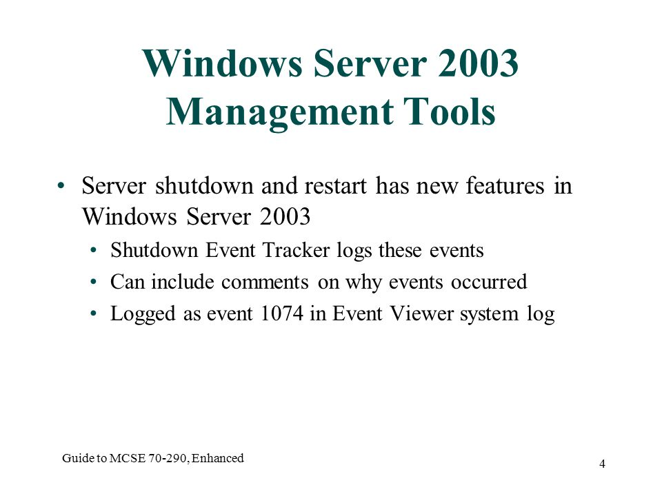 Guide to MCSE , Enhanced 4 Windows Server 2003 Management Tools Server shutdown and restart has new features in Windows Server 2003 Shutdown Event Tracker logs these events Can include comments on why events occurred Logged as event 1074 in Event Viewer system log
