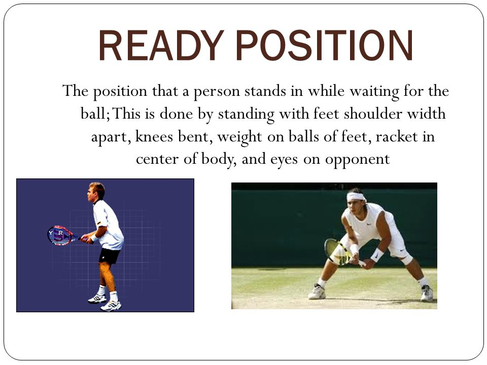 READY POSITION The position that a person stands in while waiting for the ball; This is done by standing with feet shoulder width apart, knees bent, weight on balls of feet, racket in center of body, and eyes on opponent