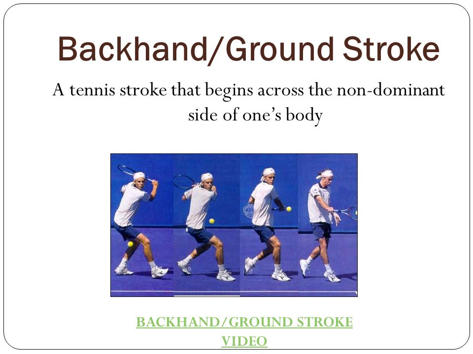 Backhand/Ground Stroke A tennis stroke that begins across the non-dominant side of one's body BACKHAND/GROUND STROKE VIDEO