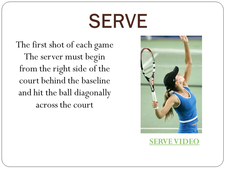 SERVE The first shot of each game The server must begin from the right side of the court behind the baseline and hit the ball diagonally across the court SERVE VIDEO
