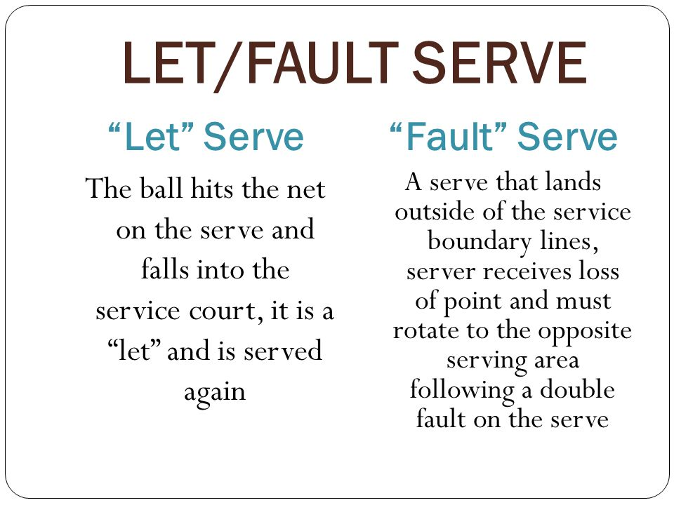 LET/FAULT SERVE Let Serve Fault Serve The ball hits the net on the serve and falls into the service court, it is a let and is served again A serve that lands outside of the service boundary lines, server receives loss of point and must rotate to the opposite serving area following a double fault on the serve