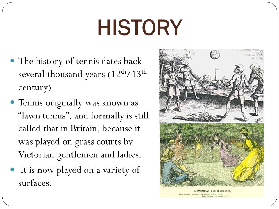HISTORY The history of tennis dates back several thousand years (12 th /13 th century) Tennis originally was known as lawn tennis , and formally is still called that in Britain, because it was played on grass courts by Victorian gentlemen and ladies.