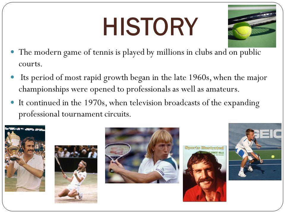 HISTORY The modern game of tennis is played by millions in clubs and on public courts.